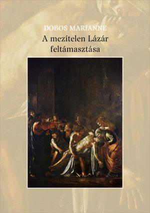 Dobos Marianne: A mezítelen Lázár feltámasztása